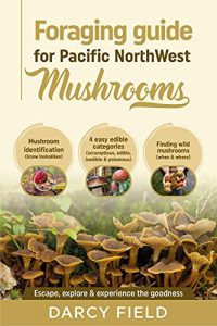 Foraging Guide for Pacific Northwest Mushrooms: Mushroom Identification (know lookalikes) 4 easy edible categories (scrumptious, edible, inedible & poisonous) Find wild mushrooms (when & where)